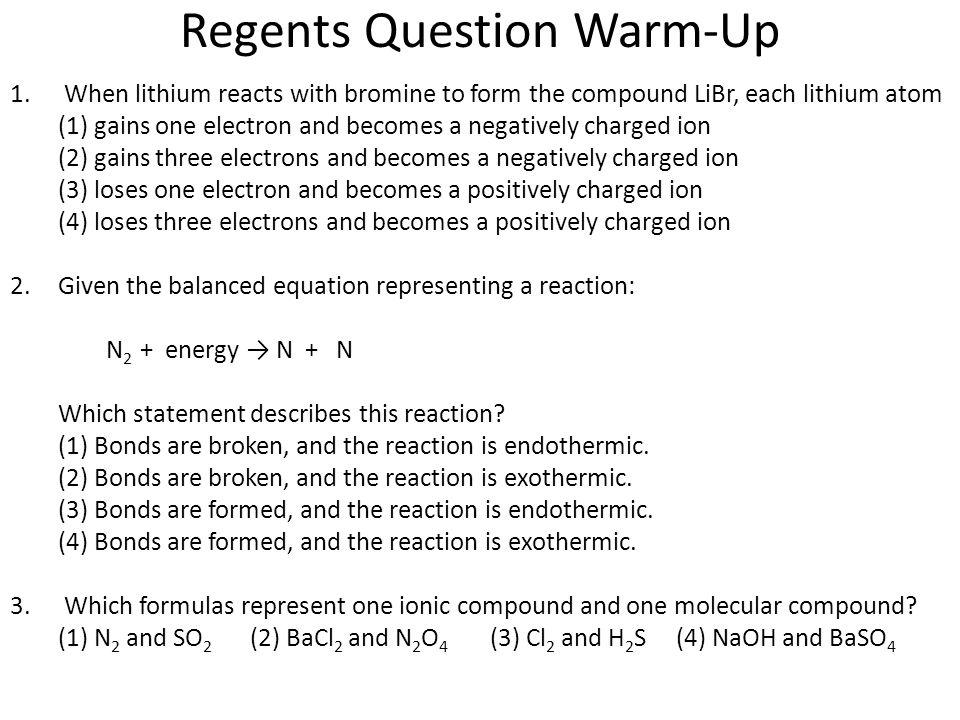 Regents Question Warm-Up 1.When lithium reacts with bromine to form the compound LiBr, each lithium atom (1) gains one electron and becomes a negatively charged ion (2) gains three electrons and becomes a negatively charged ion (3) loses one electron and becomes a positively charged ion (4) loses three electrons and becomes a positively charged ion 2.