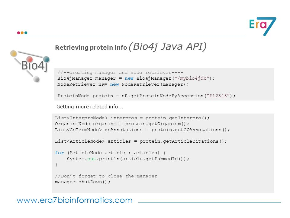 www.era7bioinformatics.com //--creating manager and node retriever---- Bio4jManager manager = new Bio4jManager( /mybio4jdb ); NodeRetriever nR= new NodeRetriever(manager); ProteinNode protein = nR.getProteinNodeByAccession( P12345 ); Getting more related info...