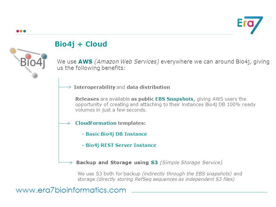 www.era7bioinformatics.com Bio4j + Cloud Interoperability and data distribution We use AWS (Amazon Web Services) everywhere we can around Bio4j, givin