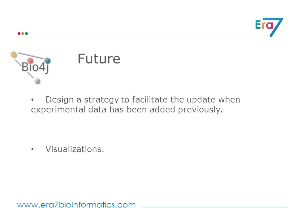 www.era7bioinformatics.com Future Design a strategy to facilitate the update when experimental data has been added previously.