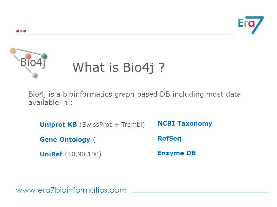 www.era7bioinformatics.com What is Bio4j ? Bio4j is a bioinformatics graph based DB including most data available in : Uniprot KB (SwissProt + Trembl)
