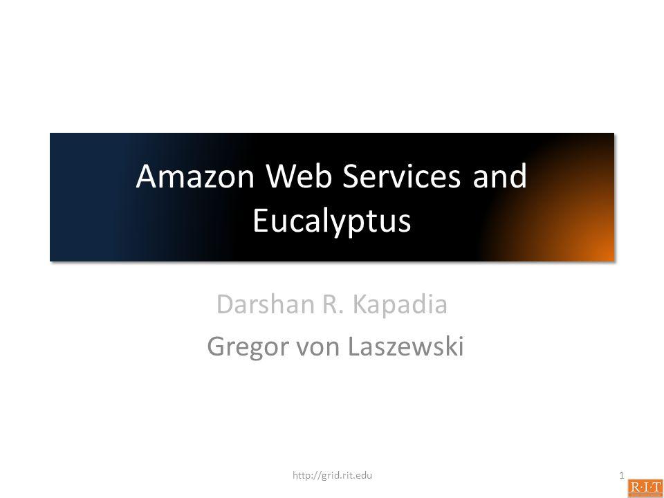 Amazon Web Services and Eucalyptus Darshan R. Kapadia Gregor von Laszewski 1http://grid.rit.edu