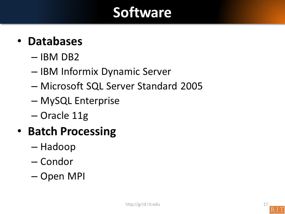 Software Databases – IBM DB2 – IBM Informix Dynamic Server – Microsoft SQL Server Standard 2005 – MySQL Enterprise – Oracle 11g Batch Processing – Hadoop – Condor – Open MPI http://grid.rit.edu17