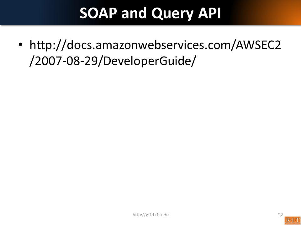 SOAP and Query API http://grid.rit.edu22 http://docs.amazonwebservices.com/AWSEC2 /2007-08-29/DeveloperGuide/