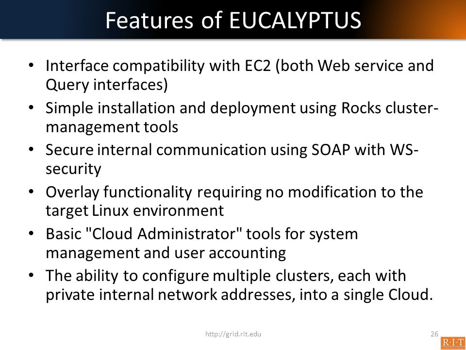 Features of EUCALYPTUS Interface compatibility with EC2 (both Web service and Query interfaces) Simple installation and deployment using Rocks cluster