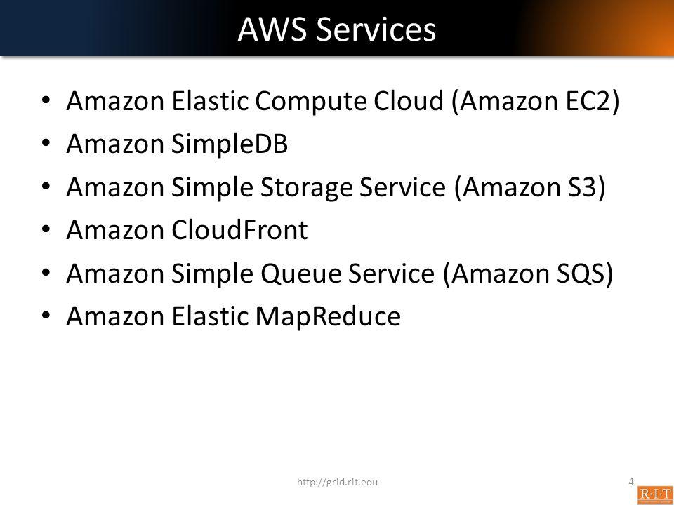 AWS Services Amazon Elastic Compute Cloud (Amazon EC2) Amazon SimpleDB Amazon Simple Storage Service (Amazon S3) Amazon CloudFront Amazon Simple Queue Service (Amazon SQS) Amazon Elastic MapReduce http://grid.rit.edu4