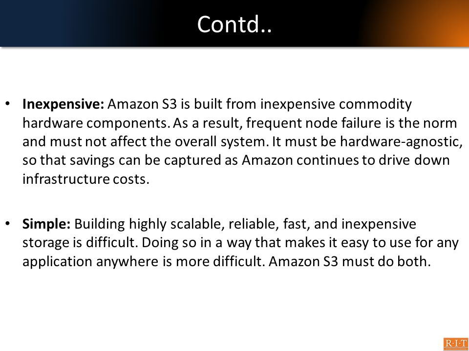 Contd.. Inexpensive: Amazon S3 is built from inexpensive commodity hardware components. As a result, frequent node failure is the norm and must not af