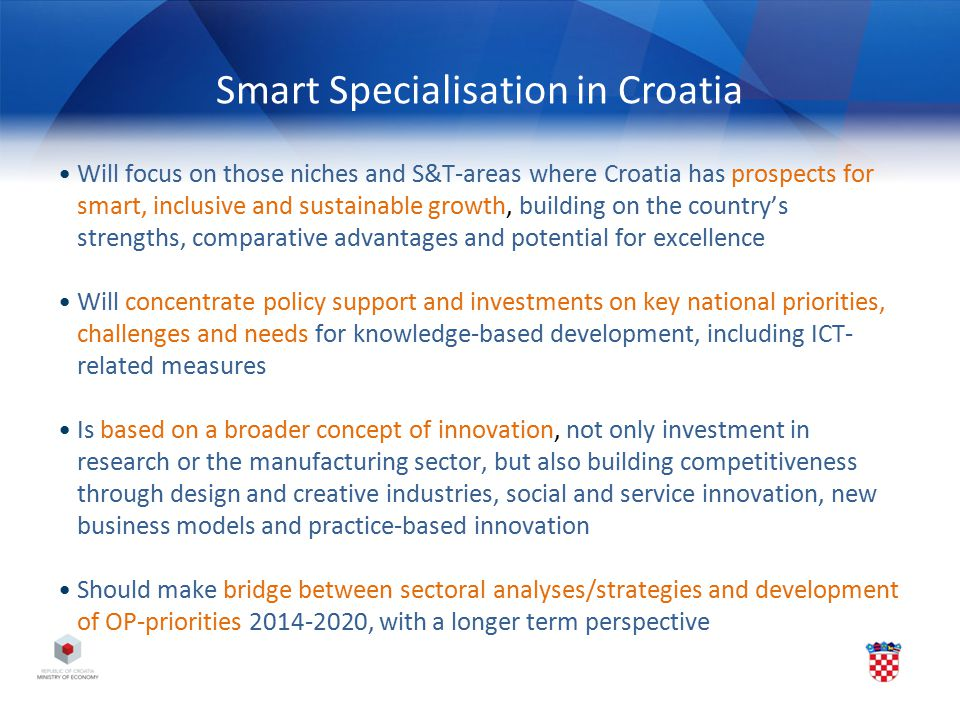 Smart Specialisation in Croatia Will focus on those niches and S&T-areas where Croatia has prospects for smart, inclusive and sustainable growth, buil