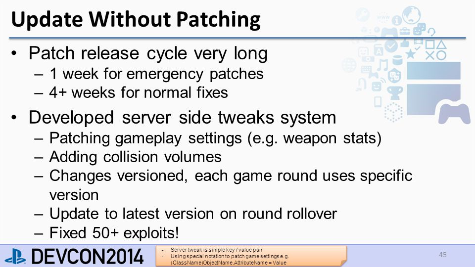 Patch release cycle very long –1 week for emergency patches –4+ weeks for normal fixes Developed server side tweaks system –Patching gameplay settings (e.g.