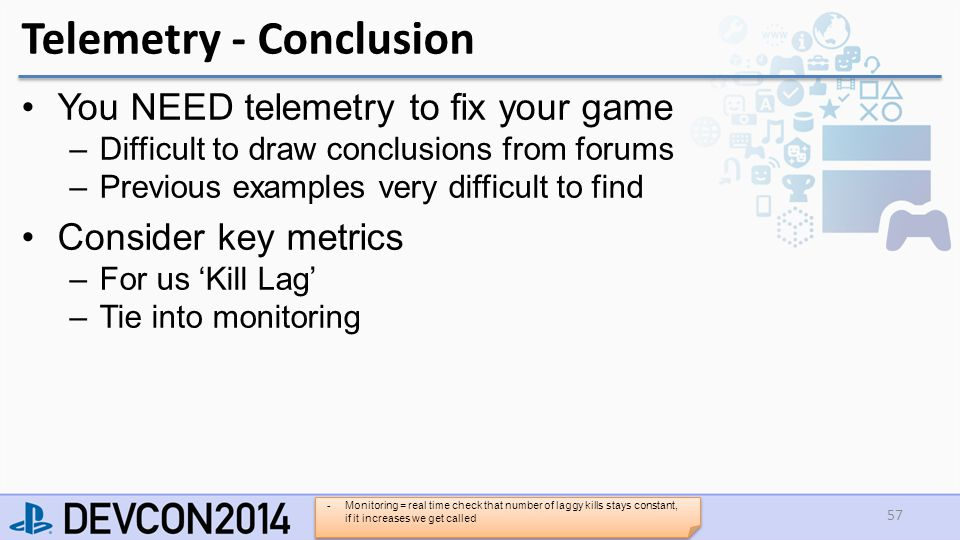 Telemetry - Conclusion You NEED telemetry to fix your game –Difficult to draw conclusions from forums –Previous examples very difficult to find Consider key metrics –For us 'Kill Lag' –Tie into monitoring 57 -Monitoring = real time check that number of laggy kills stays constant, if it increases we get called