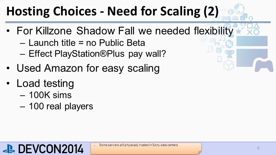 Hosting Choices - Need for Scaling (2) For Killzone Shadow Fall we needed flexibility –Launch title = no Public Beta –Effect PlayStation®Plus pay wall.