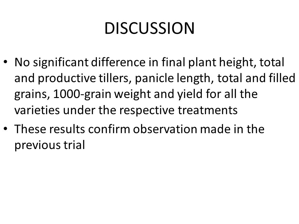 DISCUSSION No significant difference in final plant height, total and productive tillers, panicle length, total and filled grains, 1000-grain weight and yield for all the varieties under the respective treatments These results confirm observation made in the previous trial