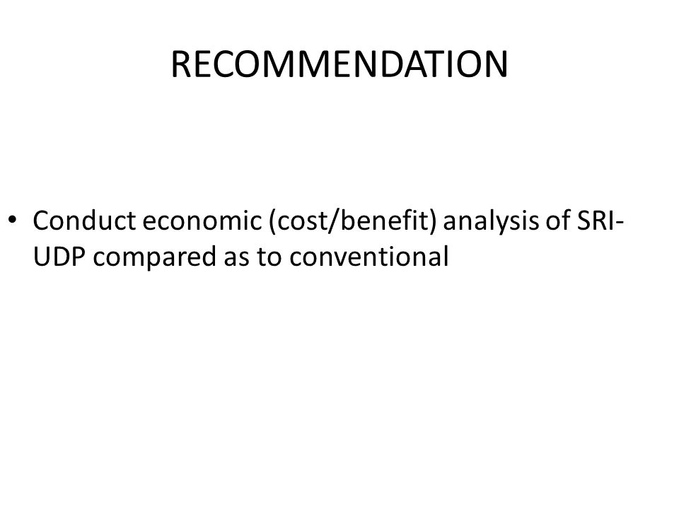 RECOMMENDATION Conduct economic (cost/benefit) analysis of SRI- UDP compared as to conventional