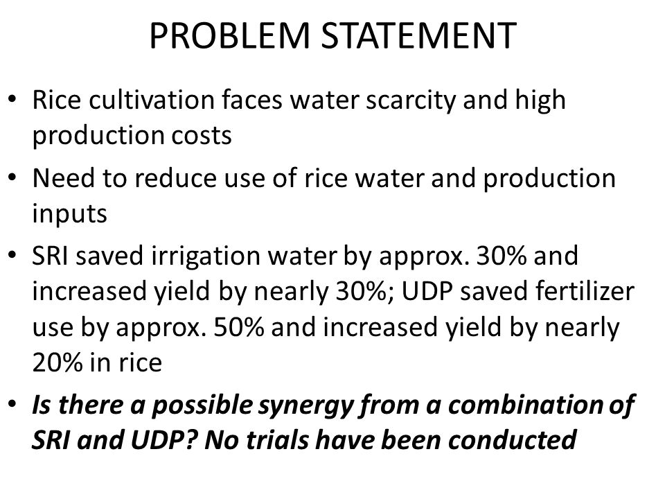 PROBLEM STATEMENT Rice cultivation faces water scarcity and high production costs Need to reduce use of rice water and production inputs SRI saved irrigation water by approx.