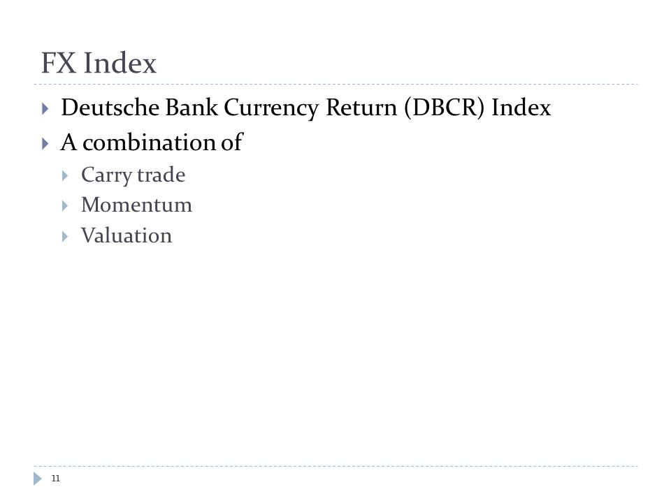 FX Index  Deutsche Bank Currency Return (DBCR) Index  A combination of  Carry trade  Momentum  Valuation 11