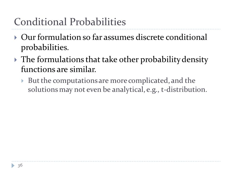 Conditional Probabilities  Our formulation so far assumes discrete conditional probabilities.