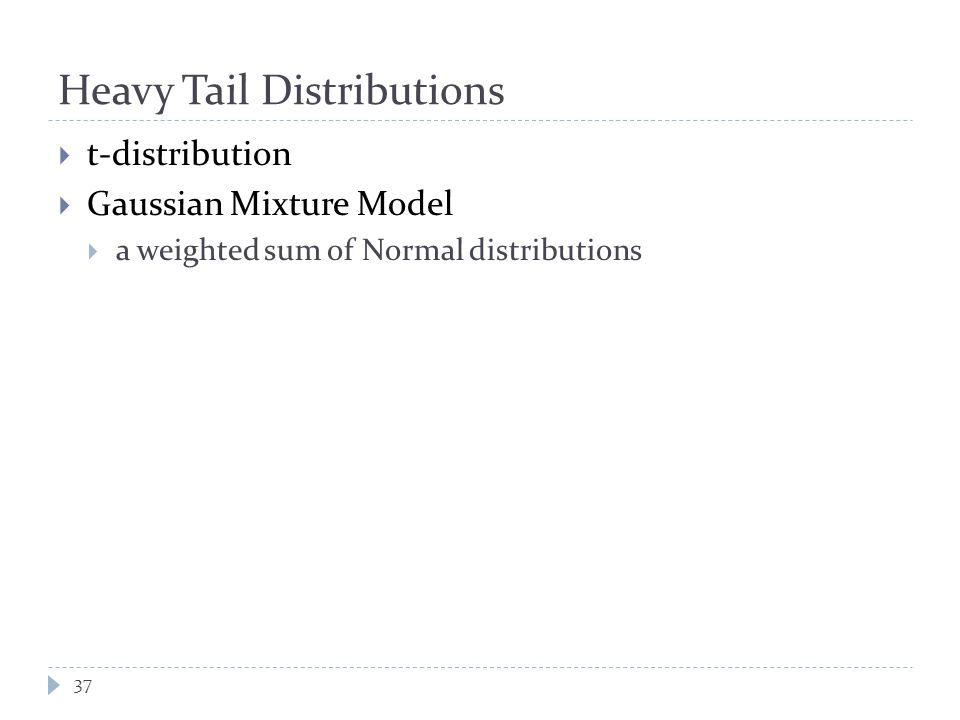 Heavy Tail Distributions  t-distribution  Gaussian Mixture Model  a weighted sum of Normal distributions 37