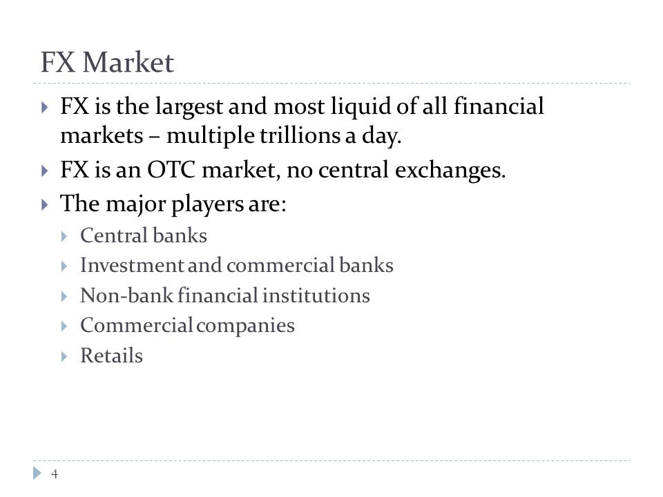 FX Market  FX is the largest and most liquid of all financial markets – multiple trillions a day.
