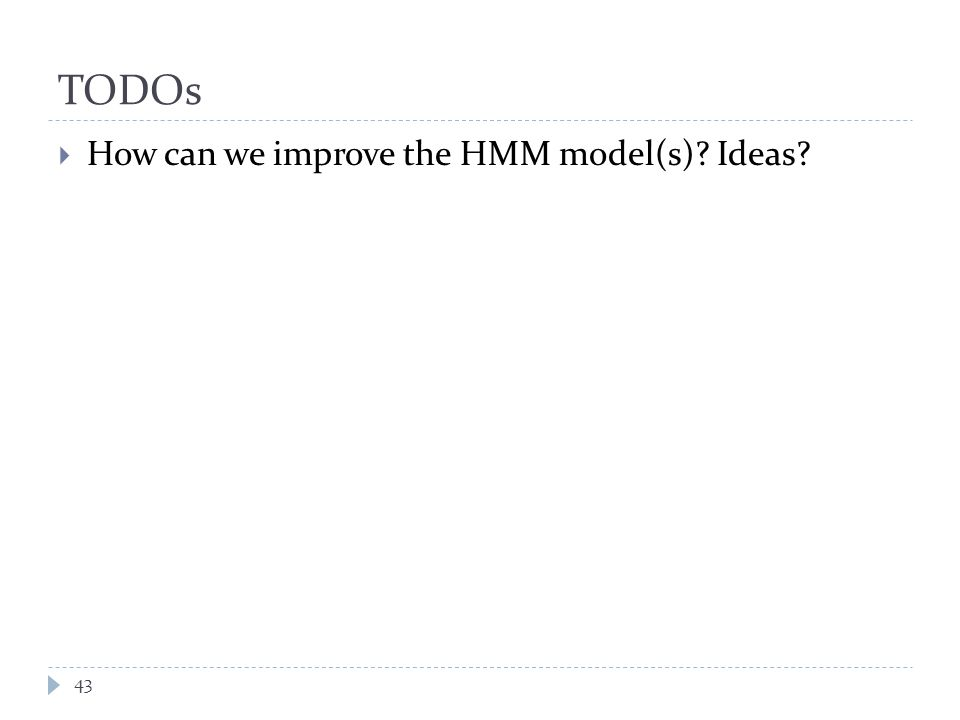 TODOs  How can we improve the HMM model(s) Ideas 43