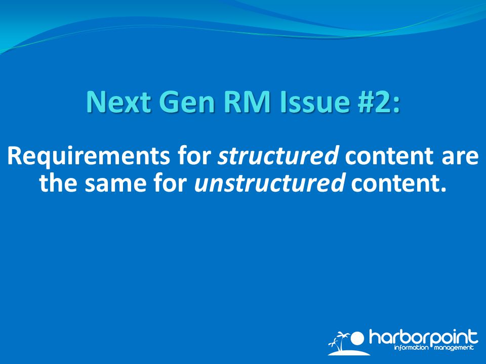 Requirements for structured content are the same for unstructured content. Next Gen RM Issue #2: