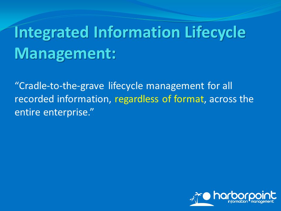 Integrated Information Lifecycle Management: Cradle-to-the-grave lifecycle management for all recorded information, regardless of format, across the entire enterprise.
