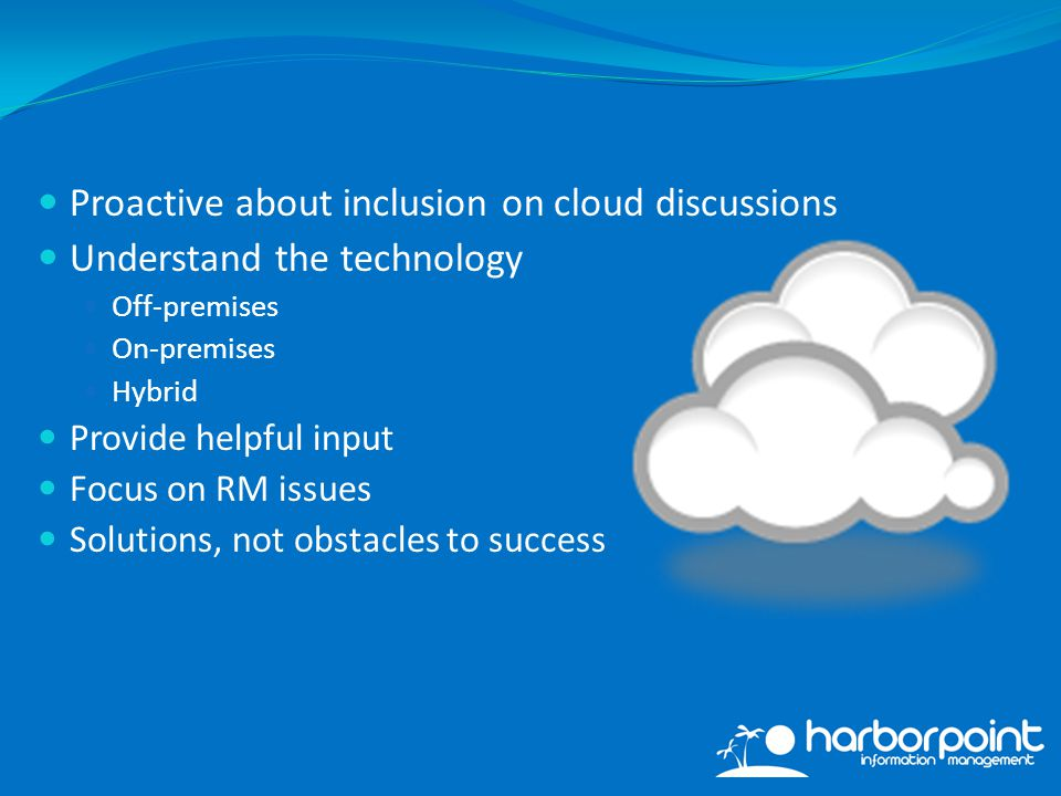 Proactive about inclusion on cloud discussions Understand the technology Off-premises On-premises Hybrid Provide helpful input Focus on RM issues Solutions, not obstacles to success