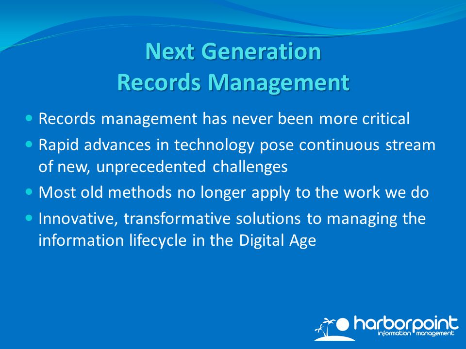 Records management has never been more critical Rapid advances in technology pose continuous stream of new, unprecedented challenges Most old methods no longer apply to the work we do Innovative, transformative solutions to managing the information lifecycle in the Digital Age Next Generation Records Management