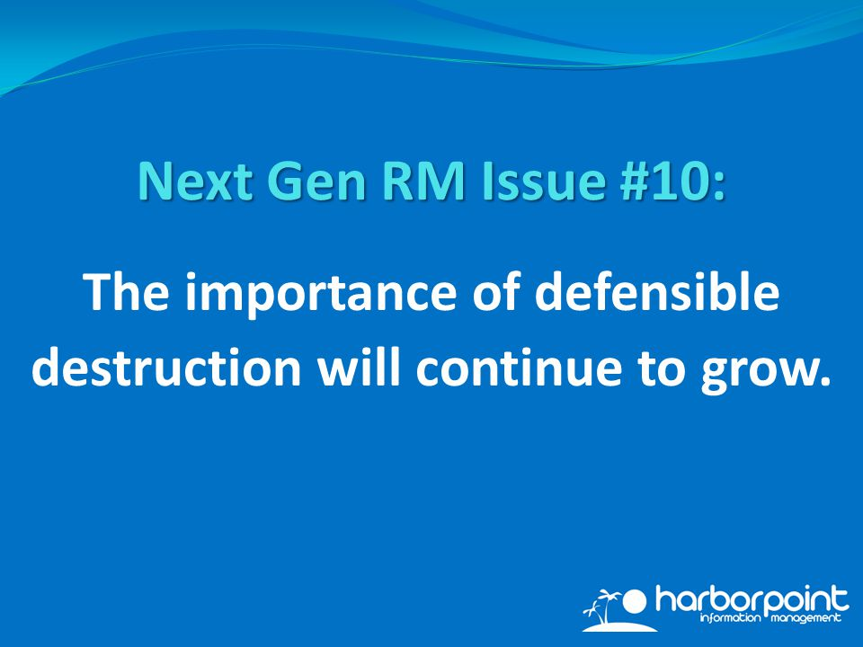 The importance of defensible destruction will continue to grow. Next Gen RM Issue #10: