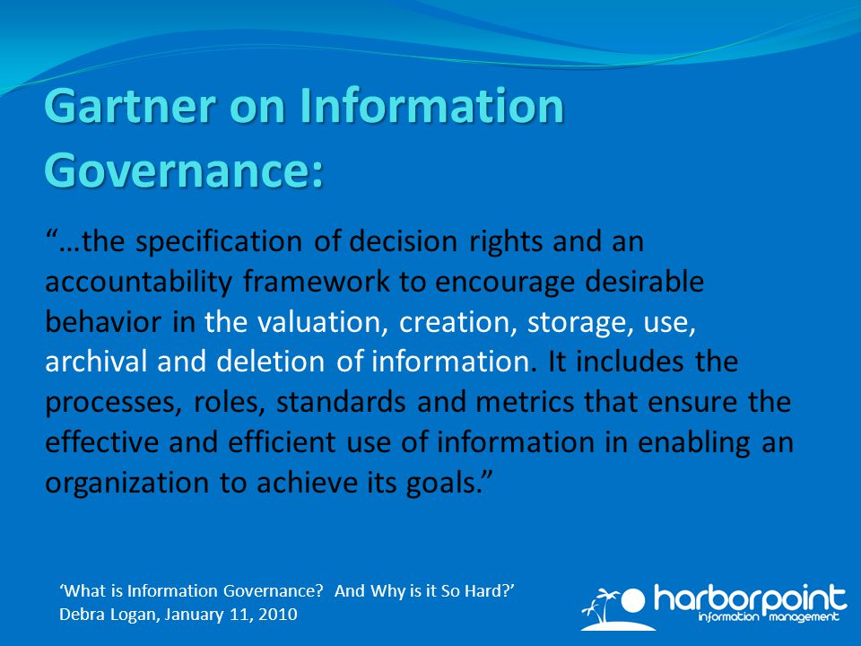 Gartner on Information Governance: …the specification of decision rights and an accountability framework to encourage desirable behavior in the valuation, creation, storage, use, archival and deletion of information.