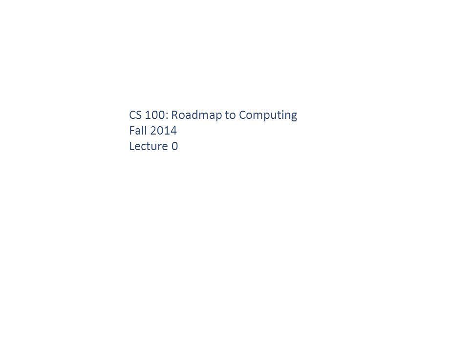 CS 100: Roadmap to Computing Fall 2014 Lecture 0