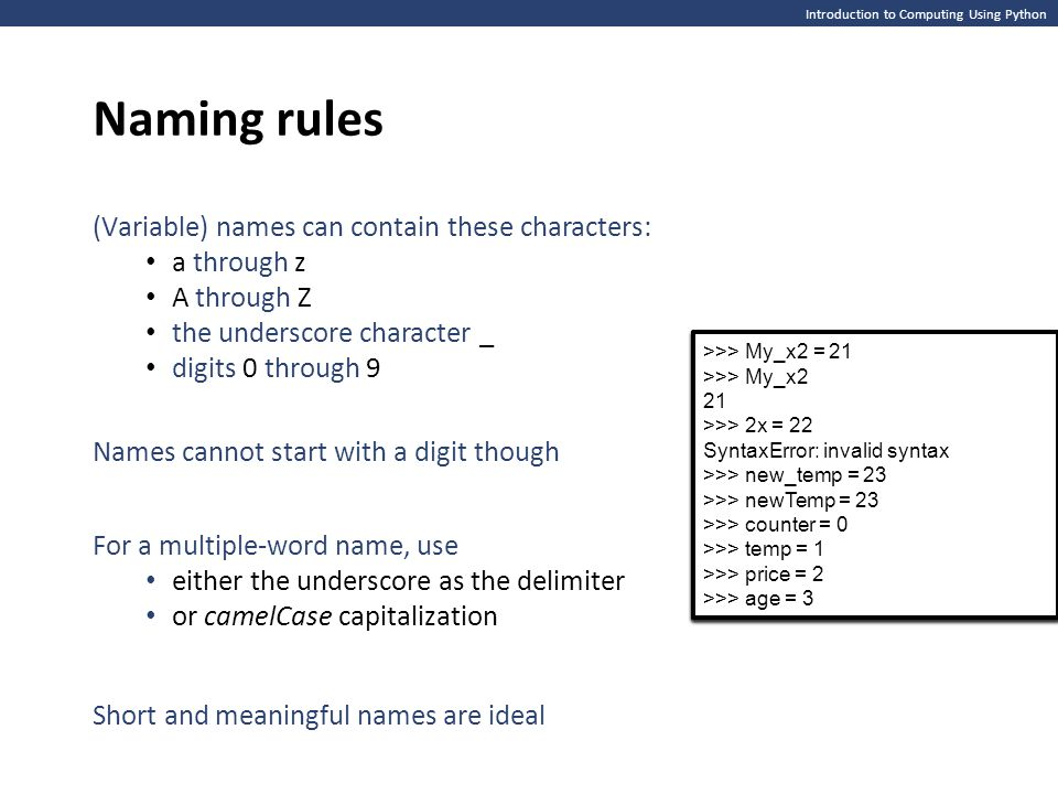 Introduction to Computing Using Python Naming rules (Variable) names can contain these characters: a through z A through Z the underscore character _ digits 0 through 9 Names cannot start with a digit though For a multiple-word name, use either the underscore as the delimiter or camelCase capitalization Short and meaningful names are ideal >>> My_x2 = 21 >>> My_x2 21 >>> My_x2 = 21 >>> My_x2 21 >>> My_x2 = 21 >>> My_x2 21 >>> 2x = 22 SyntaxError: invalid syntax >>> >>> My_x2 = 21 >>> My_x2 21 >>> 2x = 22 SyntaxError: invalid syntax >>> >>> My_x2 = 21 >>> My_x2 21 >>> 2x = 22 SyntaxError: invalid syntax >>> new_temp = 23 >>> newTemp = 23 >>> >>> My_x2 = 21 >>> My_x2 21 >>> 2x = 22 SyntaxError: invalid syntax >>> new_temp = 23 >>> newTemp = 23 >>> >>> My_x2 = 21 >>> My_x2 21 >>> 2x = 22 SyntaxError: invalid syntax >>> new_temp = 23 >>> newTemp = 23 >>> counter = 0 >>> temp = 1 >>> price = 2 >>> age = 3 >>> My_x2 = 21 >>> My_x2 21 >>> 2x = 22 SyntaxError: invalid syntax >>> new_temp = 23 >>> newTemp = 23 >>> counter = 0 >>> temp = 1 >>> price = 2 >>> age = 3