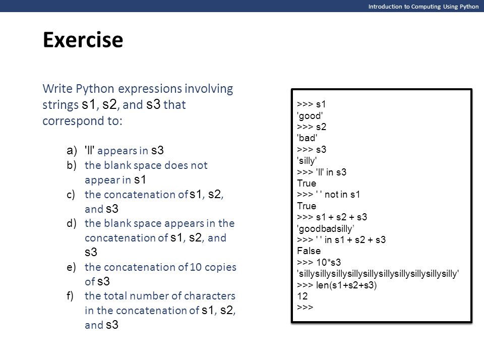 Introduction to Computing Using Python Exercise >>> s1 good >>> s2 bad >>> s3 silly >>> >>> s1 good >>> s2 bad >>> s3 silly >>> Write Python expressions involving strings s1, s2, and s3 that correspond to: a) ll appears in s3 b)the blank space does not appear in s1 c)the concatenation of s1, s2, and s3 d)the blank space appears in the concatenation of s1, s2, and s3 e)the concatenation of 10 copies of s3 f)the total number of characters in the concatenation of s1, s2, and s3 >>> s1 good >>> s2 bad >>> s3 silly >>> ll in s3 True >>> not in s1 True >>> s1 + s2 + s3 goodbadsilly' >>> in s1 + s2 + s3 False >>> 10*s3 sillysillysillysillysillysillysillysillysillysilly >>> len(s1+s2+s3) 12 >>> >>> s1 good >>> s2 bad >>> s3 silly >>> ll in s3 True >>> not in s1 True >>> s1 + s2 + s3 goodbadsilly' >>> in s1 + s2 + s3 False >>> 10*s3 sillysillysillysillysillysillysillysillysillysilly >>> len(s1+s2+s3) 12 >>>