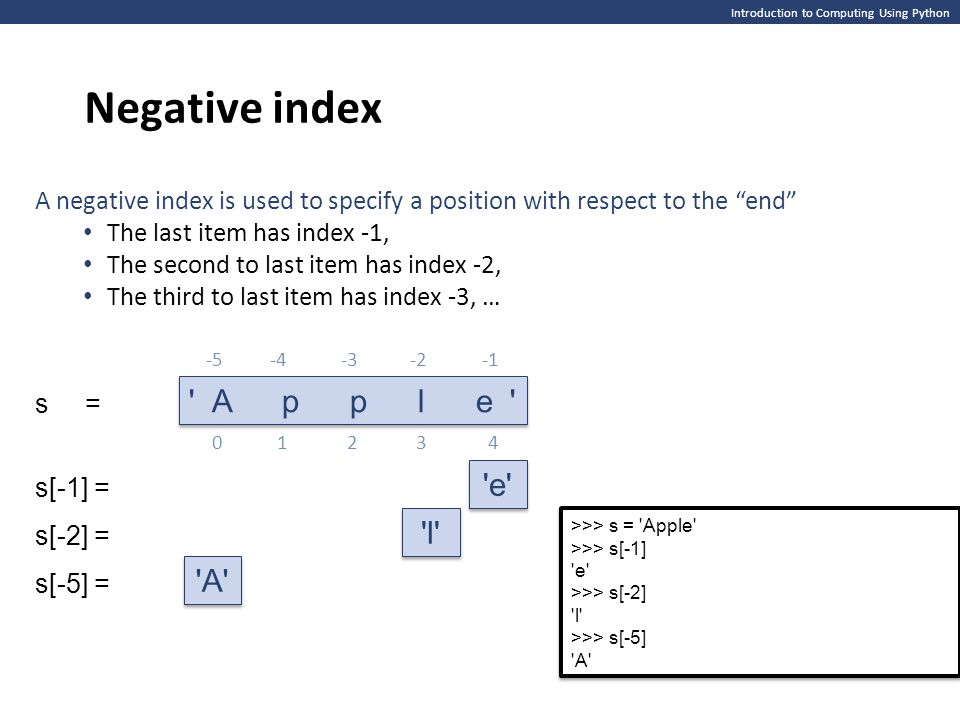 Introduction to Computing Using Python Negative index A l e s[-1] = s[-2] = s[-5] = s = 01342 A p p l e A negative index is used to specify a position with respect to the end The last item has index -1, The second to last item has index -2, The third to last item has index -3, … -5-4-2-3 >>> s = Apple >>> s[-1] e >>> s[-2] l >>> s[-5] A >>> s = Apple >>> s[-1] e >>> s[-2] l >>> s[-5] A