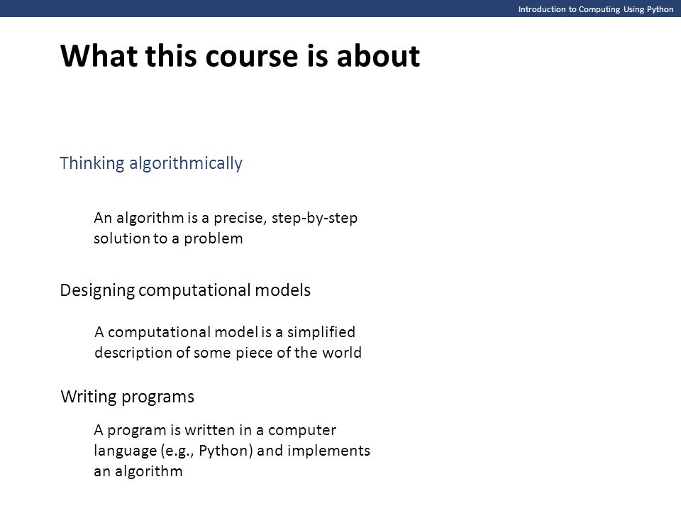 Introduction to Computing Using Python What this course is about Thinking algorithmically An algorithm is a precise, step-by-step solution to a problem Designing computational models A computational model is a simplified description of some piece of the world A program is written in a computer language (e.g., Python) and implements an algorithm Writing programs