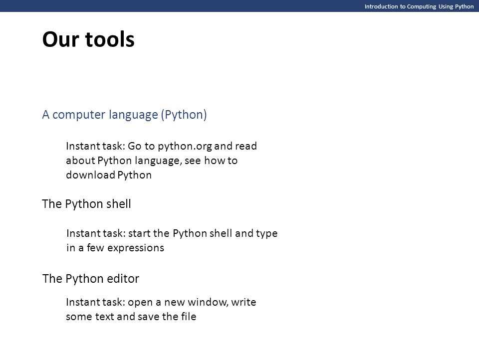 Introduction to Computing Using Python Our tools A computer language (Python) Instant task: Go to python.org and read about Python language, see how to download Python The Python shell Instant task: start the Python shell and type in a few expressions Instant task: open a new window, write some text and save the file The Python editor