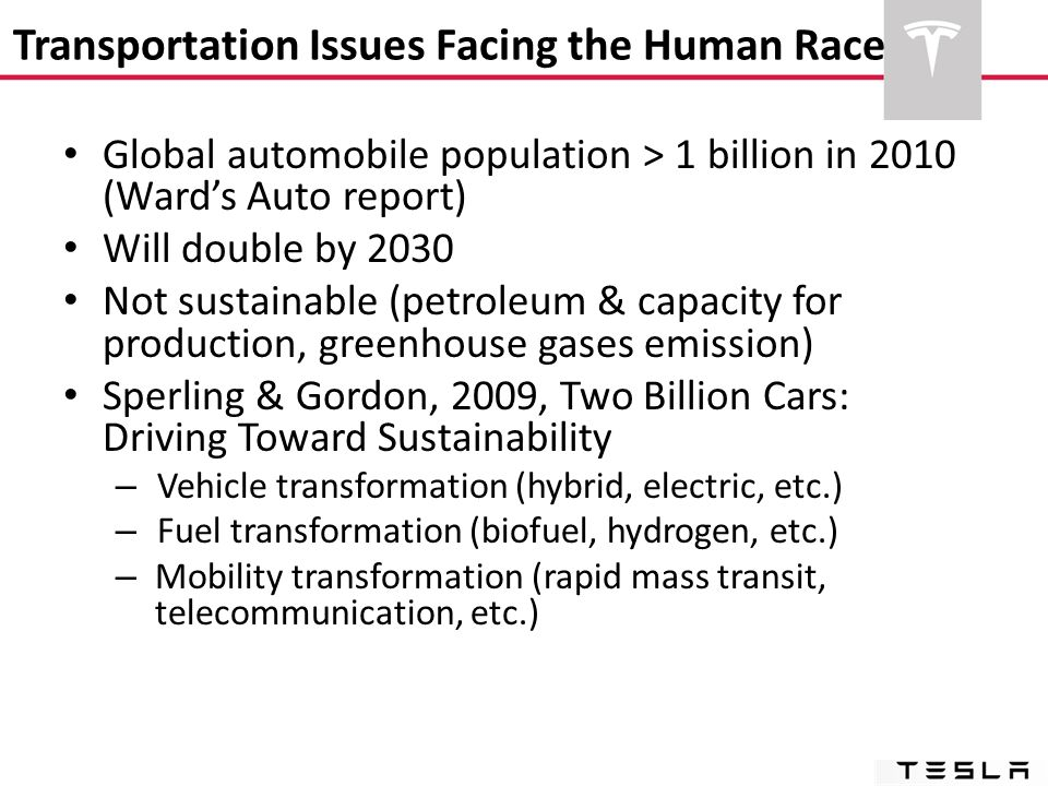 Transportation Issues Facing the Human Race Global automobile population > 1 billion in 2010 (Ward's Auto report) Will double by 2030 Not sustainable