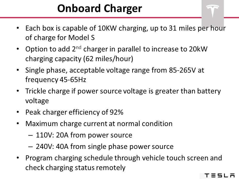 Onboard Charger Each box is capable of 10KW charging, up to 31 miles per hour of charge for Model S Option to add 2 nd charger in parallel to increase