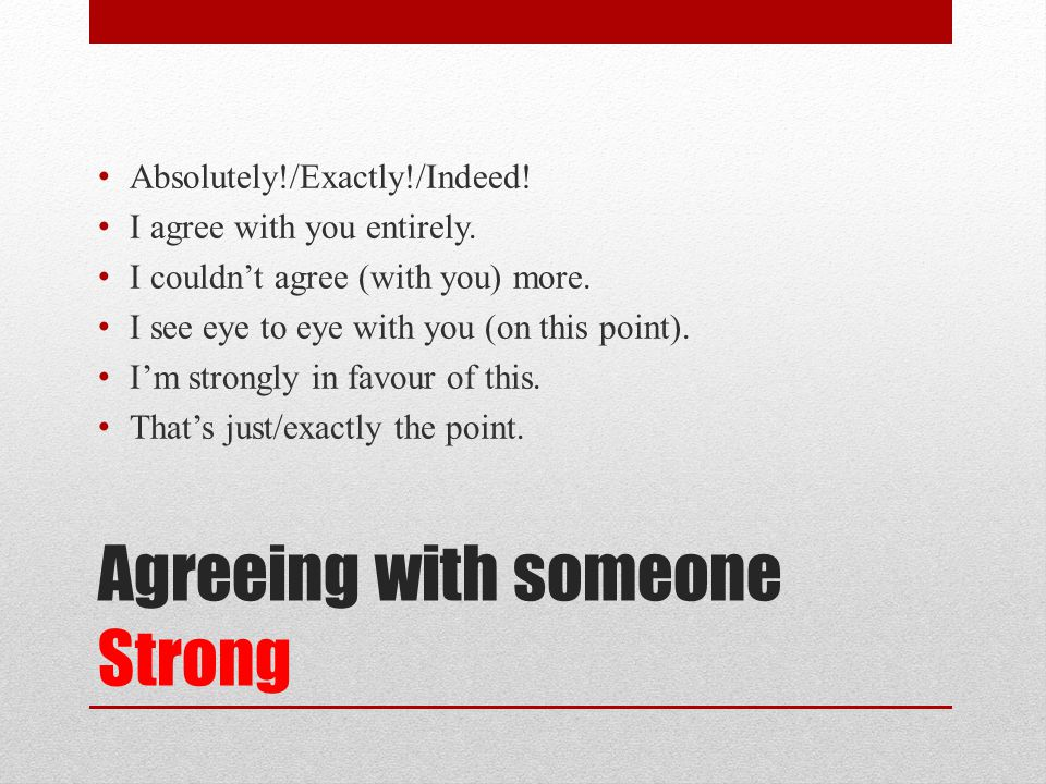 Agreeing with someone Strong Absolutely!/Exactly!/Indeed.