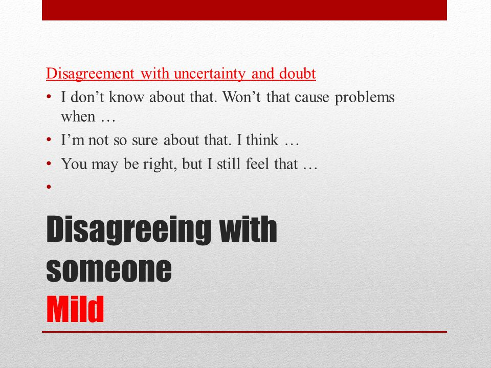 Disagreeing with someone Mild Disagreement with uncertainty and doubt I don't know about that.