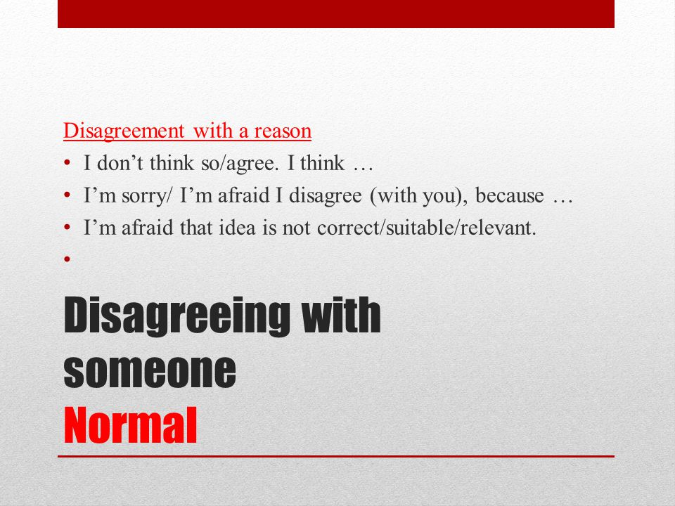 Disagreeing with someone Normal Disagreement with a reason I don't think so/agree.