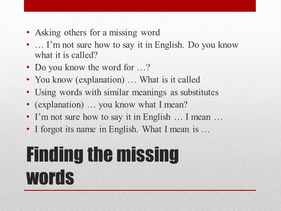 Finding the missing words Asking others for a missing word … I'm not sure how to say it in English.