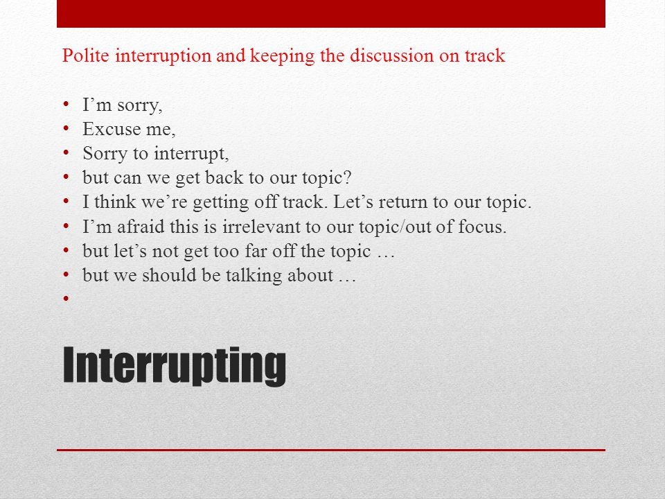 Interrupting Polite interruption and keeping the discussion on track I'm sorry, Excuse me, Sorry to interrupt, but can we get back to our topic.