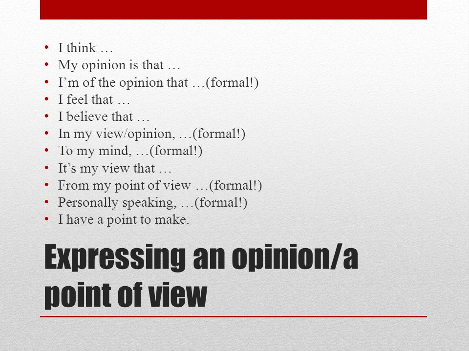 Expressing an opinion/a point of view I think … My opinion is that … I'm of the opinion that …(formal!) I feel that … I believe that … In my view/opinion, …(formal!) To my mind, …(formal!) It's my view that … From my point of view …(formal!) Personally speaking, …(formal!) I have a point to make.