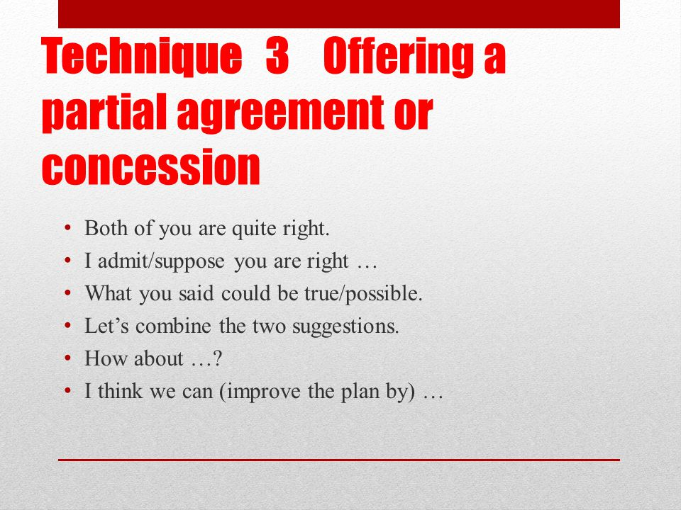 Technique 3 Offering a partial agreement or concession Both of you are quite right.
