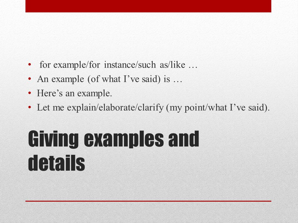 Giving examples and details for example/for instance/such as/like … An example (of what I've said) is … Here's an example.
