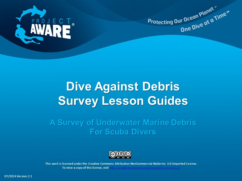 Dive Against Debris Survey Lesson Guides A Survey of Underwater Marine Debris For Scuba Divers This work is licensed under the Creative Commons Attribution-NonCommercial-NoDerivs 3.0 Unported License.