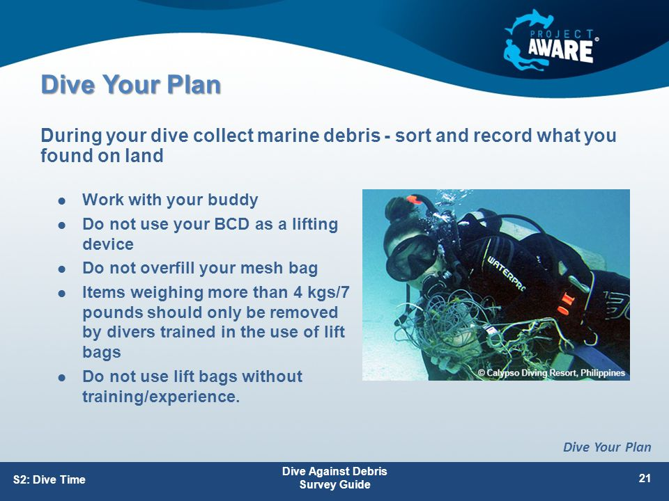 Dive Your Plan Work with your buddy Do not use your BCD as a lifting device Do not overfill your mesh bag Items weighing more than 4 kgs/7 pounds should only be removed by divers trained in the use of lift bags Do not use lift bags without training/experience.
