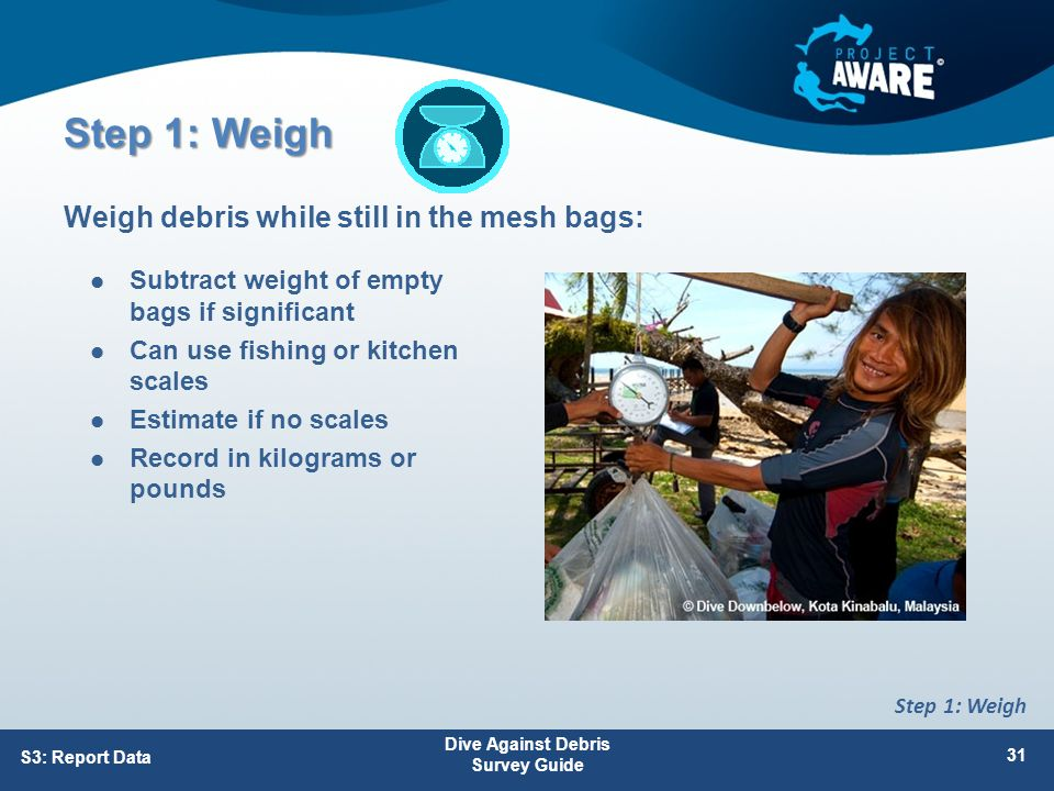 Step 1: Weigh Subtract weight of empty bags if significant Can use fishing or kitchen scales Estimate if no scales Record in kilograms or pounds Weigh debris while still in the mesh bags: Dive Against Debris Survey Guide 31 S3: Report Data Step 1: Weigh