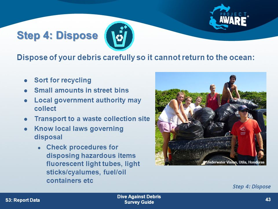 Step 4: Dispose Sort for recycling Small amounts in street bins Local government authority may collect Transport to a waste collection site Know local laws governing disposal Check procedures for disposing hazardous items fluorescent light tubes, light sticks/cyalumes, fuel/oil containers etc Dispose of your debris carefully so it cannot return to the ocean: S3: Report Data Dive Against Debris Survey Guide 43 Step 4: Dispose