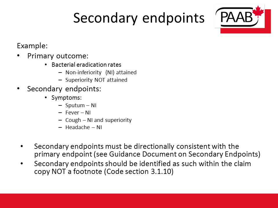 Secondary endpoints Example: Primary outcome: Bacterial eradication rates – Non-inferiority (NI) attained – Superiority NOT attained Secondary endpoints: Symptoms: – Sputum – NI – Fever – NI – Cough – NI and superiority – Headache – NI Secondary endpoints must be directionally consistent with the primary endpoint (see Guidance Document on Secondary Endpoints) Secondary endpoints should be identified as such within the claim copy NOT a footnote (Code section 3.1.10)